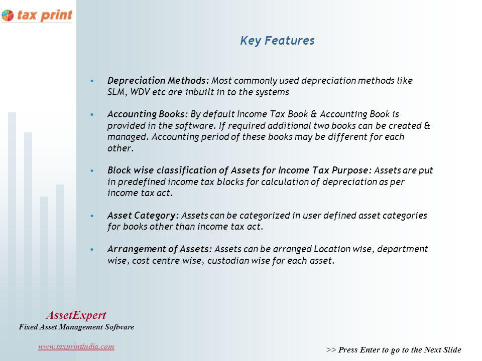 >> Press Enter to go to the Next Slide AssetExpert Fixed Asset Management Software www.taxprintindia.com Key Features Depreciation Methods: Most commonly used depreciation methods like SLM, WDV etc are inbuilt in to the systems Accounting Books: By default Income Tax Book & Accounting Book is provided in the software.