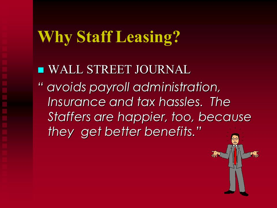 Why Staff Leasing? n WALL STREET JOURNAL avoids payroll administration, Insurance and tax hassles. The Staffers are happier, too, because they get bet