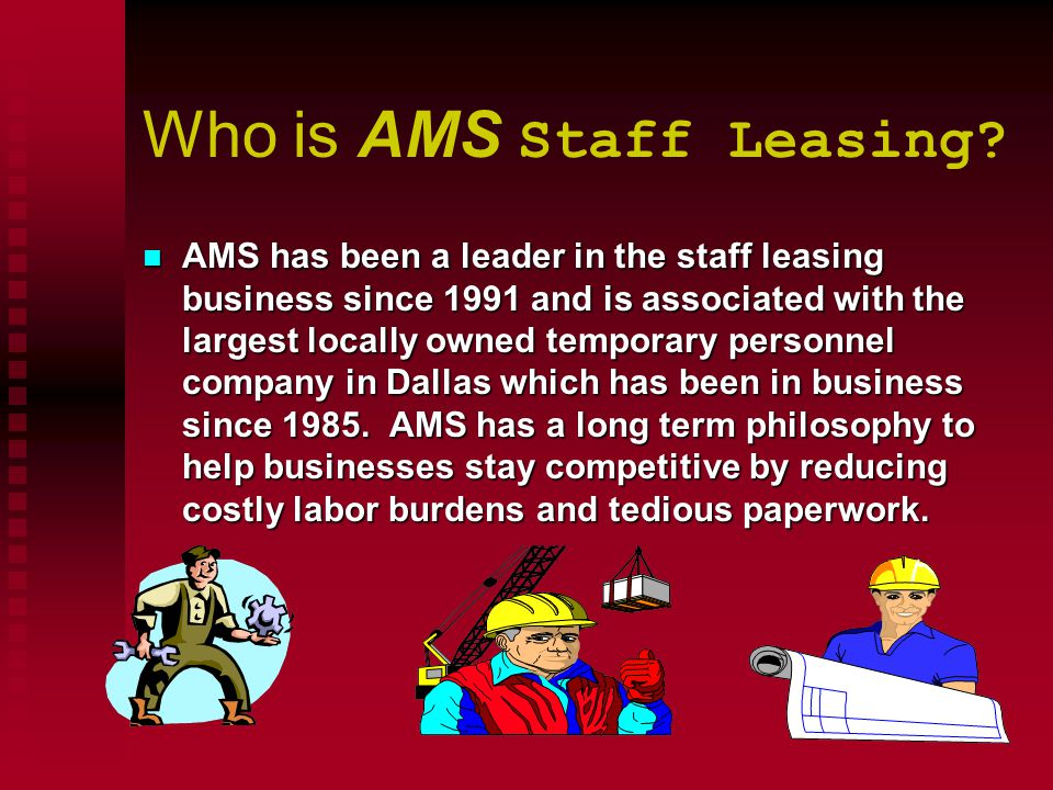 Who is AMS Staff Leasing? n AMS n AMS has been a leader in the staff leasing business since 1991 and is associated with the largest locally owned temp