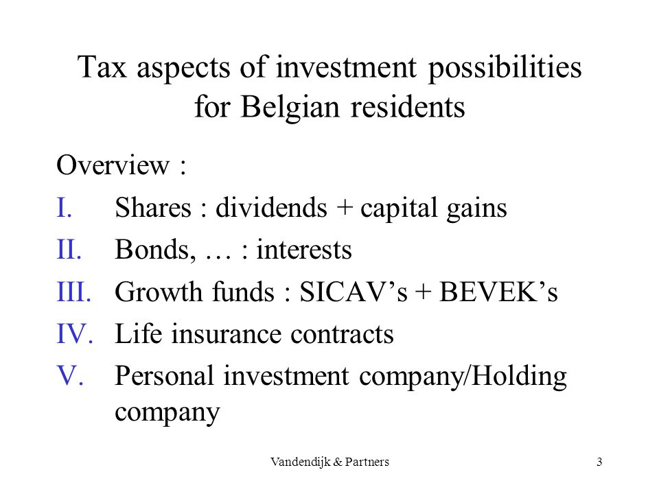 Vandendijk & Partners2 Tax aspects of investment possibilities for Belgian residents Overview : No capital tax No capital gain tax Taxation of investm