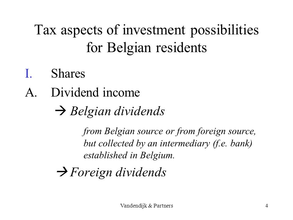 Vandendijk & Partners3 Tax aspects of investment possibilities for Belgian residents Overview : I.Shares : dividends + capital gains II.Bonds, … : int