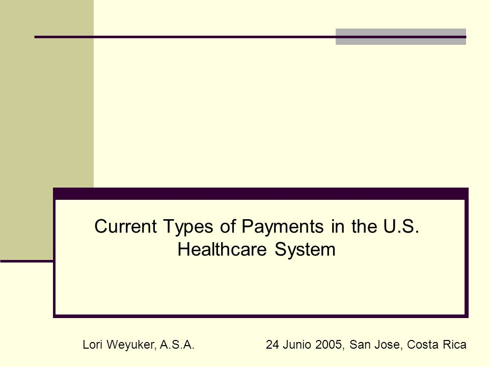 Current Types of Payments in the U.S. Healthcare System Lori Weyuker, A.S.A.24 Junio 2005, San Jose, Costa Rica