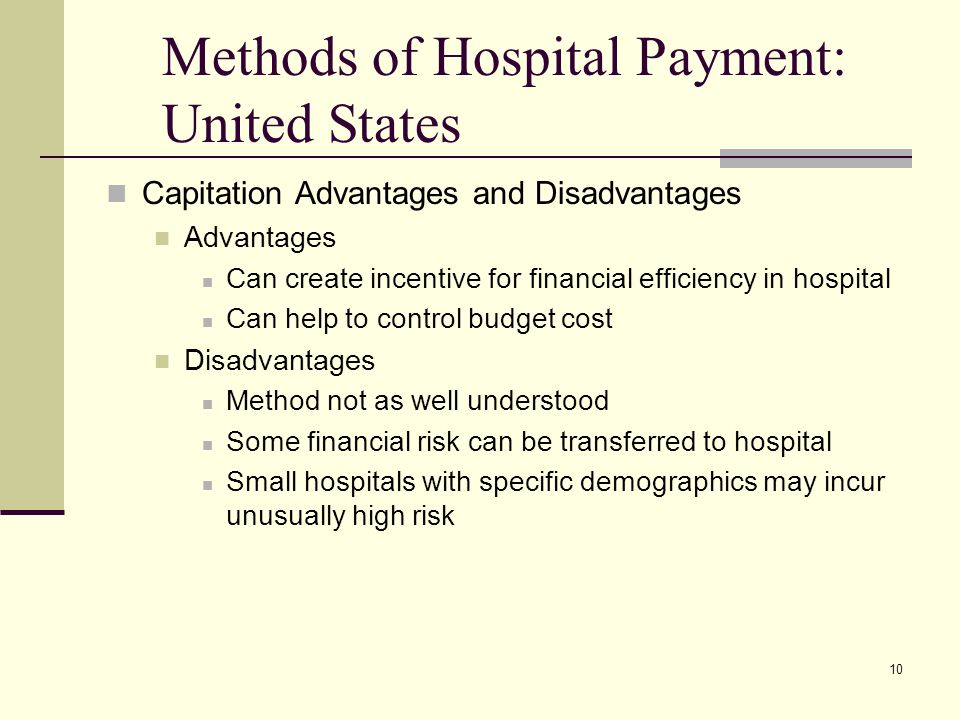10 Methods of Hospital Payment: United States Capitation Advantages and Disadvantages Advantages Can create incentive for financial efficiency in hosp