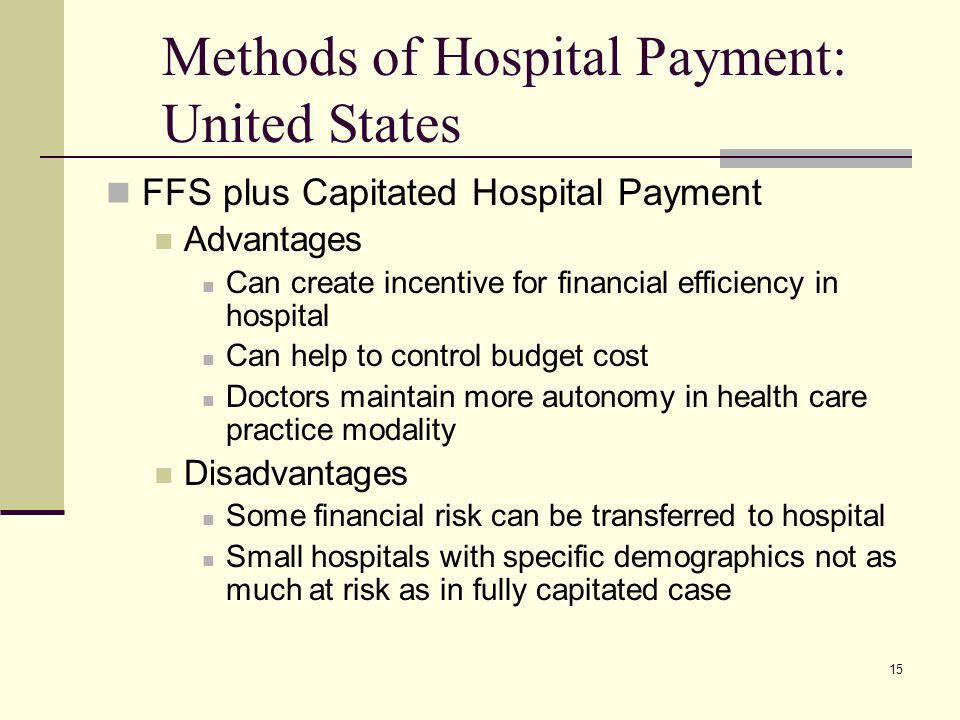 15 Methods of Hospital Payment: United States FFS plus Capitated Hospital Payment Advantages Can create incentive for financial efficiency in hospital