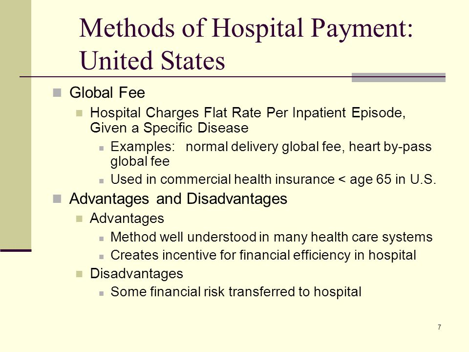 7 Methods of Hospital Payment: United States Global Fee Hospital Charges Flat Rate Per Inpatient Episode, Given a Specific Disease Examples: normal de