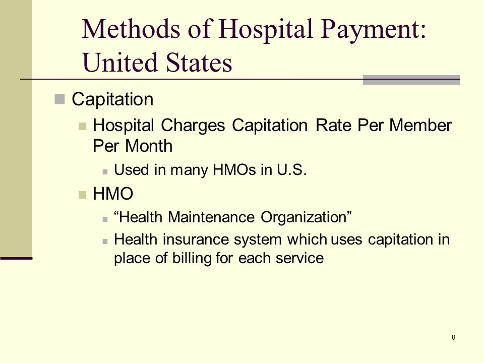 8 Methods of Hospital Payment: United States Capitation Hospital Charges Capitation Rate Per Member Per Month Used in many HMOs in U.S. HMO Health Mai