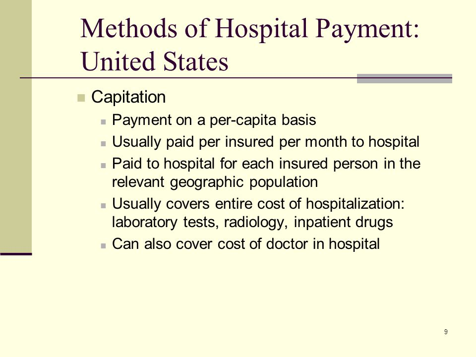 9 Methods of Hospital Payment: United States Capitation Payment on a per-capita basis Usually paid per insured per month to hospital Paid to hospital