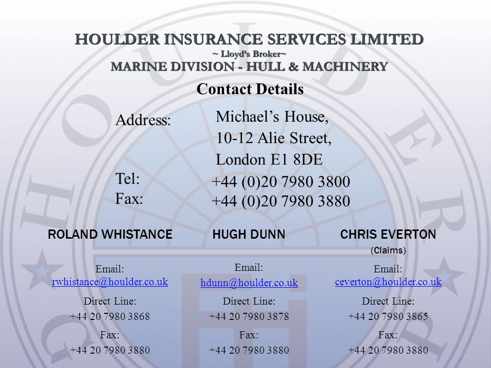 Contact Details Address: Tel: Fax: Michaels House, 10-12 Alie Street, London E1 8DE +44 (0)20 7980 3800 +44 (0)20 7980 3880 ROLAND WHISTANCEHUGH DUNN CHRIS EVERTON (Claims) Email: rwhistance@houlder.co.uk rwhistance@houlder.co.uk Email: hdunn@houlder.co.uk Email: ceverton@houlder.co.uk ceverton@houlder.co.uk Direct Line: +44 20 7980 3868 Direct Line: +44 20 7980 3878 Direct Line: +44 20 7980 3865 Fax: +44 20 7980 3880 Fax: +44 20 7980 3880 Fax: +44 20 7980 3880