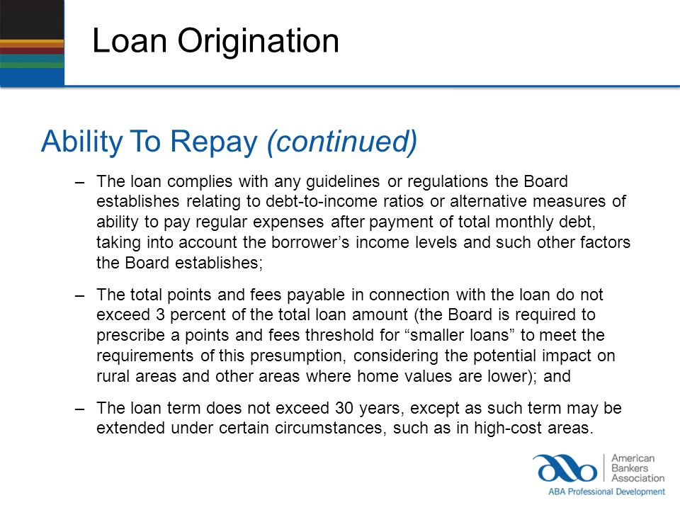 Loan Origination Ability To Repay (continued) –The loan complies with any guidelines or regulations the Board establishes relating to debt-to-income ratios or alternative measures of ability to pay regular expenses after payment of total monthly debt, taking into account the borrowers income levels and such other factors the Board establishes; –The total points and fees payable in connection with the loan do not exceed 3 percent of the total loan amount (the Board is required to prescribe a points and fees threshold for smaller loans to meet the requirements of this presumption, considering the potential impact on rural areas and other areas where home values are lower); and –The loan term does not exceed 30 years, except as such term may be extended under certain circumstances, such as in high-cost areas.
