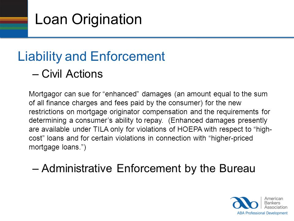 Loan Origination Liability and Enforcement –Civil Actions Mortgagor can sue for enhanced damages (an amount equal to the sum of all finance charges and fees paid by the consumer) for the new restrictions on mortgage originator compensation and the requirements for determining a consumers ability to repay.
