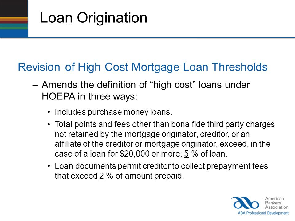 Loan Origination Revision of High Cost Mortgage Loan Thresholds –Amends the definition of high cost loans under HOEPA in three ways: Includes purchase money loans.