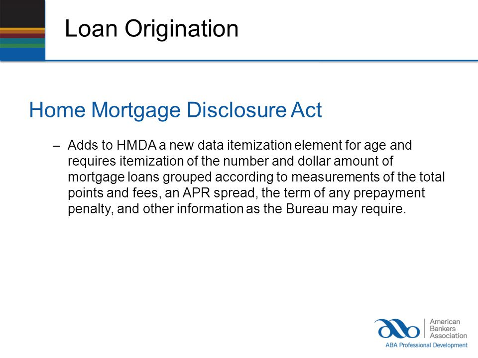 Loan Origination Home Mortgage Disclosure Act –Adds to HMDA a new data itemization element for age and requires itemization of the number and dollar amount of mortgage loans grouped according to measurements of the total points and fees, an APR spread, the term of any prepayment penalty, and other information as the Bureau may require.