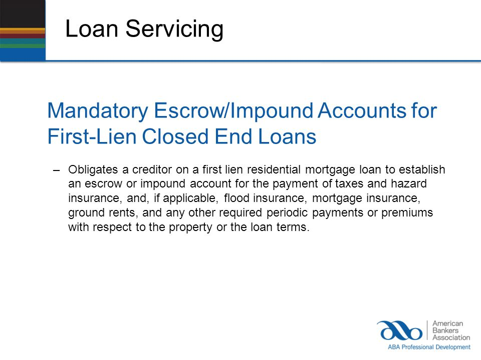 Loan Servicing Mandatory Escrow/Impound Accounts for First-Lien Closed End Loans –Obligates a creditor on a first lien residential mortgage loan to establish an escrow or impound account for the payment of taxes and hazard insurance, and, if applicable, flood insurance, mortgage insurance, ground rents, and any other required periodic payments or premiums with respect to the property or the loan terms.