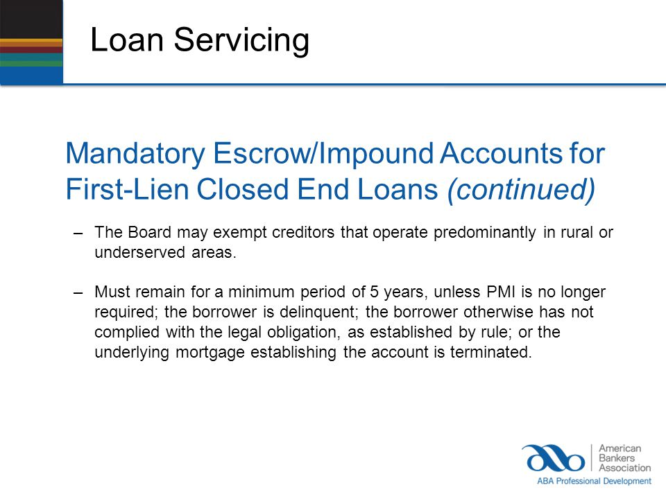 Loan Servicing Mandatory Escrow/Impound Accounts for First-Lien Closed End Loans (continued) –The Board may exempt creditors that operate predominantly in rural or underserved areas.