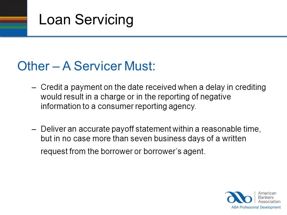Loan Servicing Other – A Servicer Must: –Credit a payment on the date received when a delay in crediting would result in a charge or in the reporting of negative information to a consumer reporting agency.