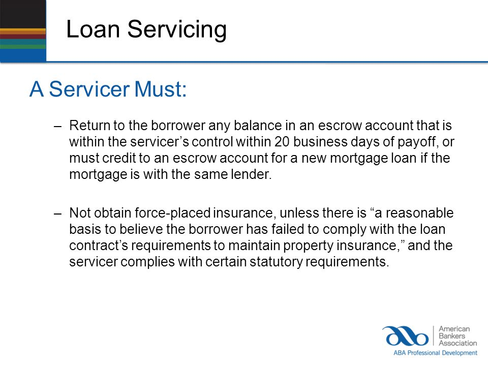 Loan Servicing A Servicer Must: –Return to the borrower any balance in an escrow account that is within the servicers control within 20 business days of payoff, or must credit to an escrow account for a new mortgage loan if the mortgage is with the same lender.