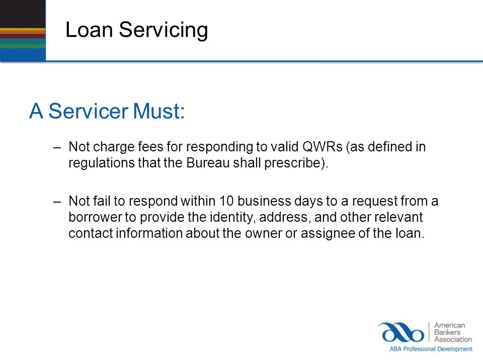 Loan Servicing A Servicer Must: –Not charge fees for responding to valid QWRs (as defined in regulations that the Bureau shall prescribe).