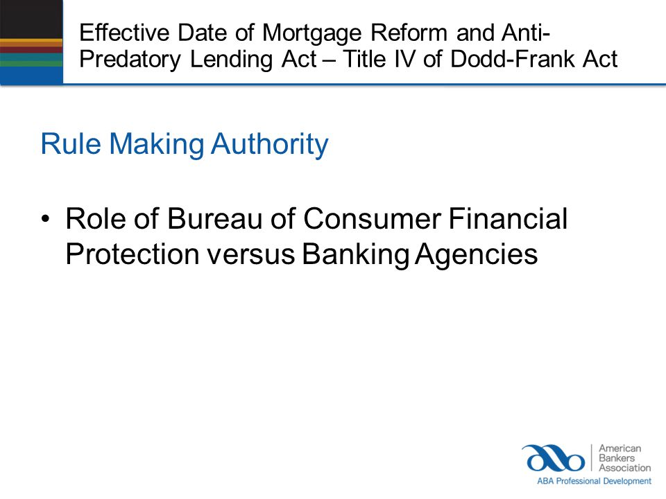 Effective Date of Mortgage Reform and Anti- Predatory Lending Act – Title IV of Dodd-Frank Act Rule Making Authority Role of Bureau of Consumer Financial Protection versus Banking Agencies