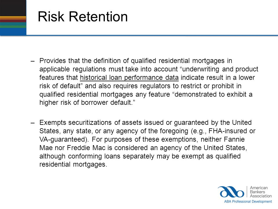 Risk Retention –Provides that the definition of qualified residential mortgages in applicable regulations must take into account underwriting and product features that historical loan performance data indicate result in a lower risk of default and also requires regulators to restrict or prohibit in qualified residential mortgages any feature demonstrated to exhibit a higher risk of borrower default.