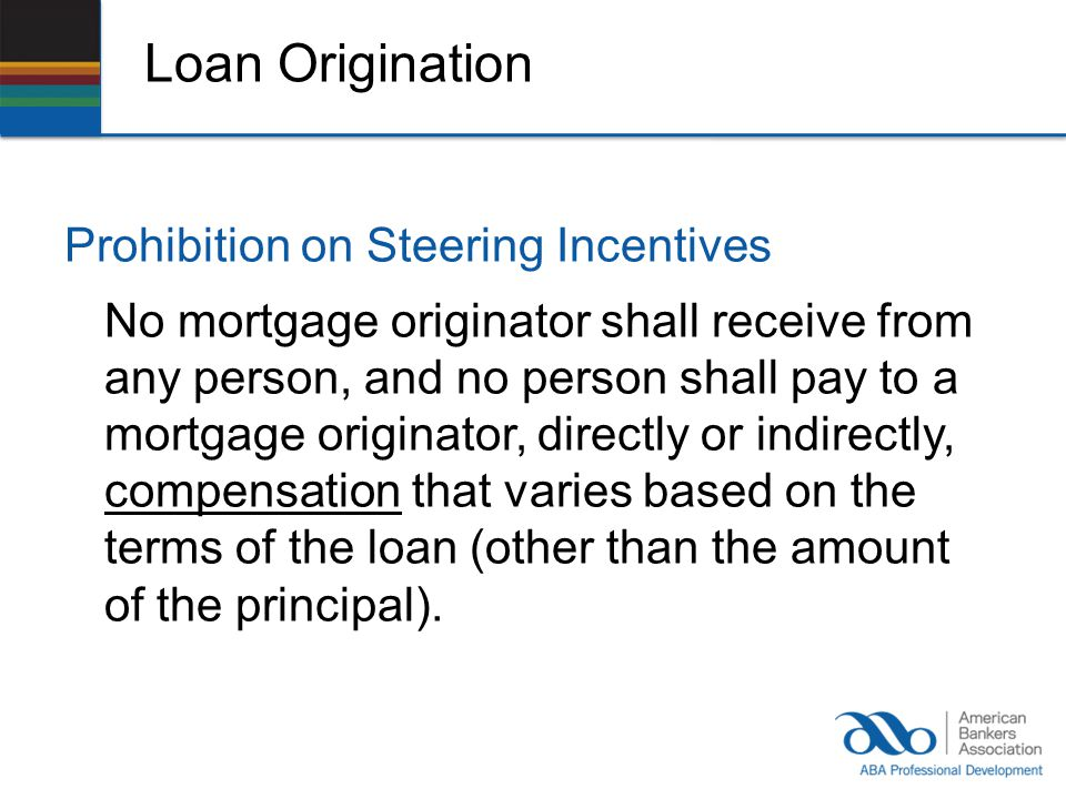 Loan Origination Prohibition on Steering Incentives No mortgage originator shall receive from any person, and no person shall pay to a mortgage originator, directly or indirectly, compensation that varies based on the terms of the loan (other than the amount of the principal).