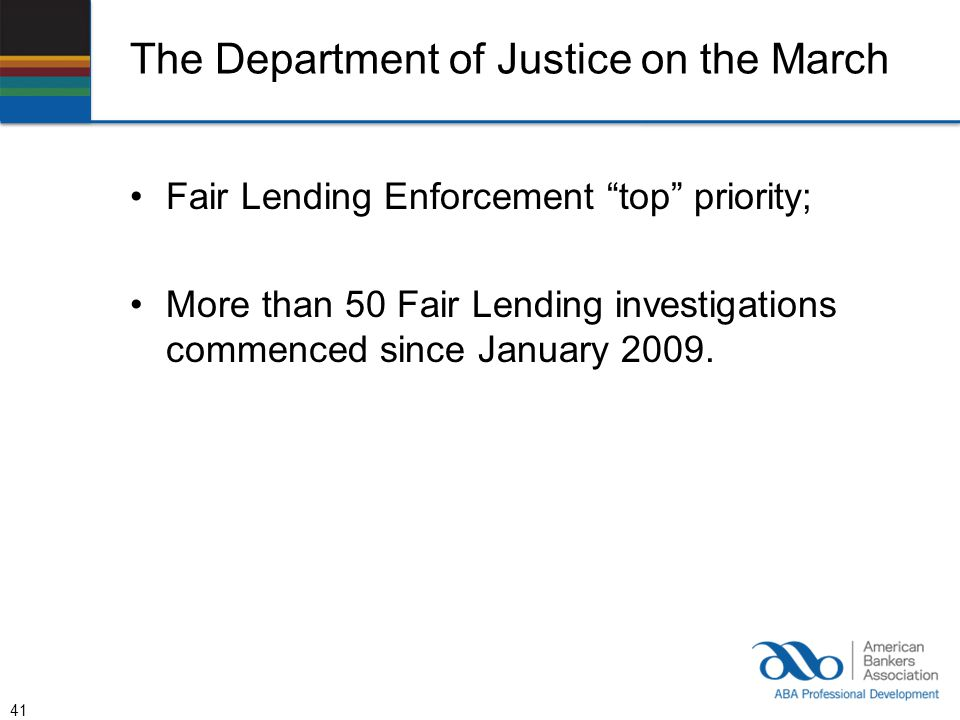 The Department of Justice on the March Fair Lending Enforcement top priority; More than 50 Fair Lending investigations commenced since January 2009.