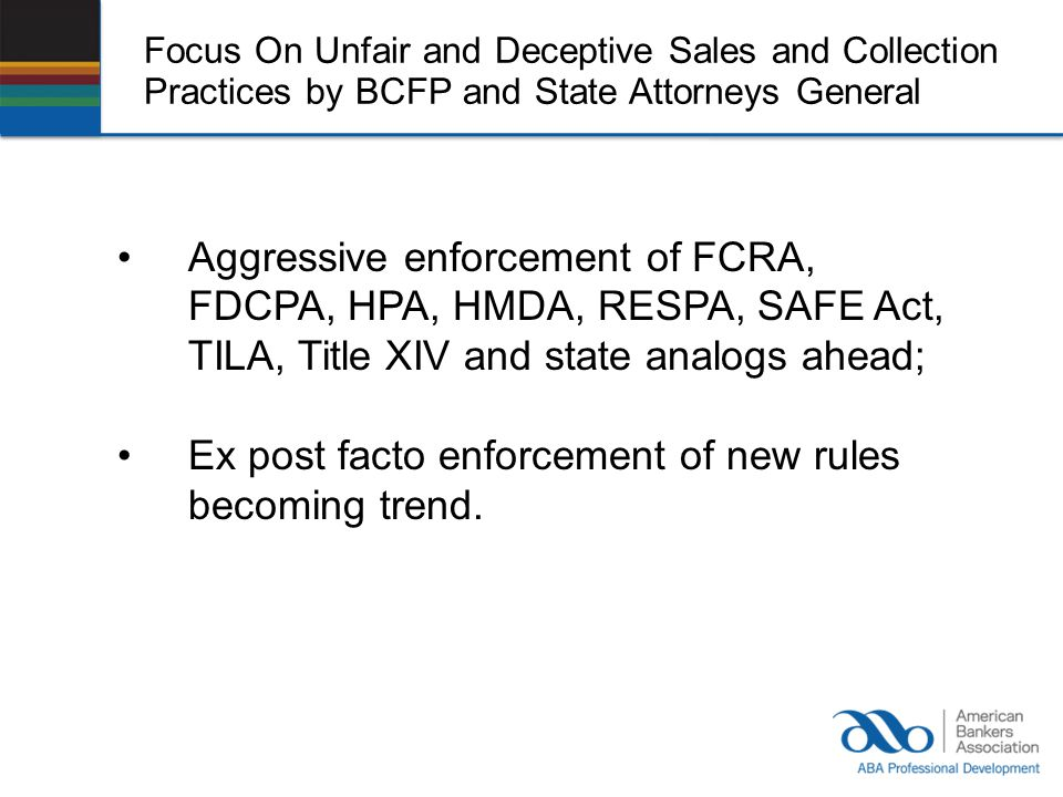 Focus On Unfair and Deceptive Sales and Collection Practices by BCFP and State Attorneys General Aggressive enforcement of FCRA, FDCPA, HPA, HMDA, RESPA, SAFE Act, TILA, Title XIV and state analogs ahead; Ex post facto enforcement of new rules becoming trend.