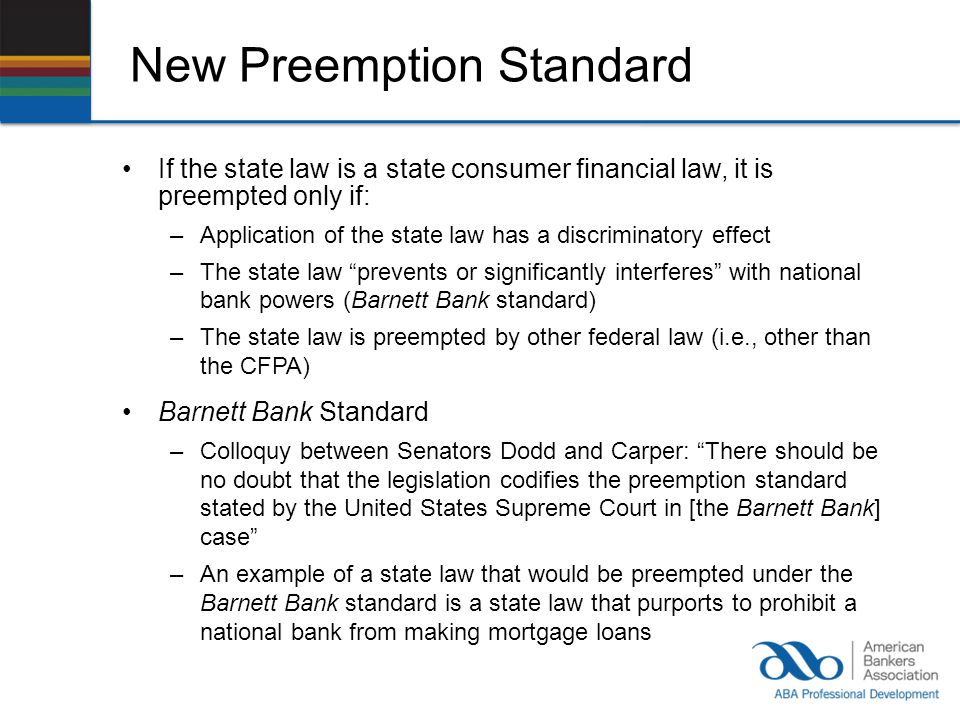 New Preemption Standard If the state law is a state consumer financial law, it is preempted only if: –Application of the state law has a discriminatory effect –The state law prevents or significantly interferes with national bank powers (Barnett Bank standard) –The state law is preempted by other federal law (i.e., other than the CFPA) Barnett Bank Standard –Colloquy between Senators Dodd and Carper: There should be no doubt that the legislation codifies the preemption standard stated by the United States Supreme Court in [the Barnett Bank] case –An example of a state law that would be preempted under the Barnett Bank standard is a state law that purports to prohibit a national bank from making mortgage loans