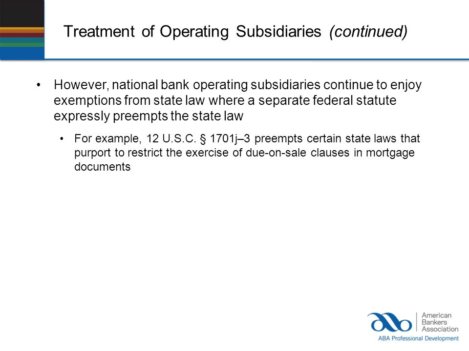 Treatment of Operating Subsidiaries (continued) However, national bank operating subsidiaries continue to enjoy exemptions from state law where a separate federal statute expressly preempts the state law For example, 12 U.S.C.