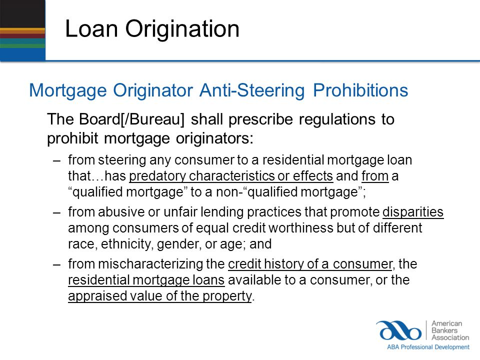 Loan Origination Mortgage Originator Anti-Steering Prohibitions The Board[/Bureau] shall prescribe regulations to prohibit mortgage originators: –from steering any consumer to a residential mortgage loan that…has predatory characteristics or effects and from a qualified mortgage to a non-qualified mortgage; –from abusive or unfair lending practices that promote disparities among consumers of equal credit worthiness but of different race, ethnicity, gender, or age; and –from mischaracterizing the credit history of a consumer, the residential mortgage loans available to a consumer, or the appraised value of the property.