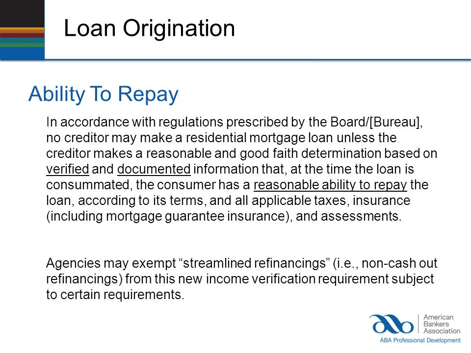 Loan Origination Ability To Repay In accordance with regulations prescribed by the Board/[Bureau], no creditor may make a residential mortgage loan unless the creditor makes a reasonable and good faith determination based on verified and documented information that, at the time the loan is consummated, the consumer has a reasonable ability to repay the loan, according to its terms, and all applicable taxes, insurance (including mortgage guarantee insurance), and assessments.
