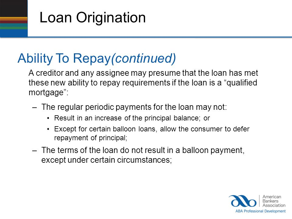 Loan Origination Ability To Repay(continued) A creditor and any assignee may presume that the loan has met these new ability to repay requirements if the loan is a qualified mortgage: –The regular periodic payments for the loan may not: Result in an increase of the principal balance; or Except for certain balloon loans, allow the consumer to defer repayment of principal; –The terms of the loan do not result in a balloon payment, except under certain circumstances;