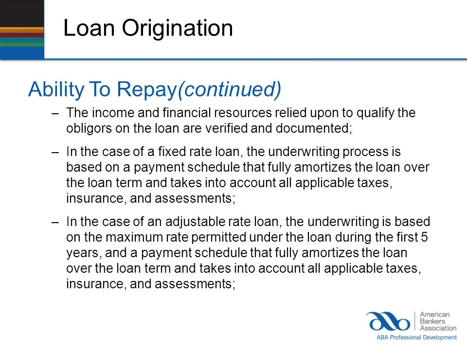 Loan Origination Ability To Repay(continued) –The income and financial resources relied upon to qualify the obligors on the loan are verified and documented; –In the case of a fixed rate loan, the underwriting process is based on a payment schedule that fully amortizes the loan over the loan term and takes into account all applicable taxes, insurance, and assessments; –In the case of an adjustable rate loan, the underwriting is based on the maximum rate permitted under the loan during the first 5 years, and a payment schedule that fully amortizes the loan over the loan term and takes into account all applicable taxes, insurance, and assessments;