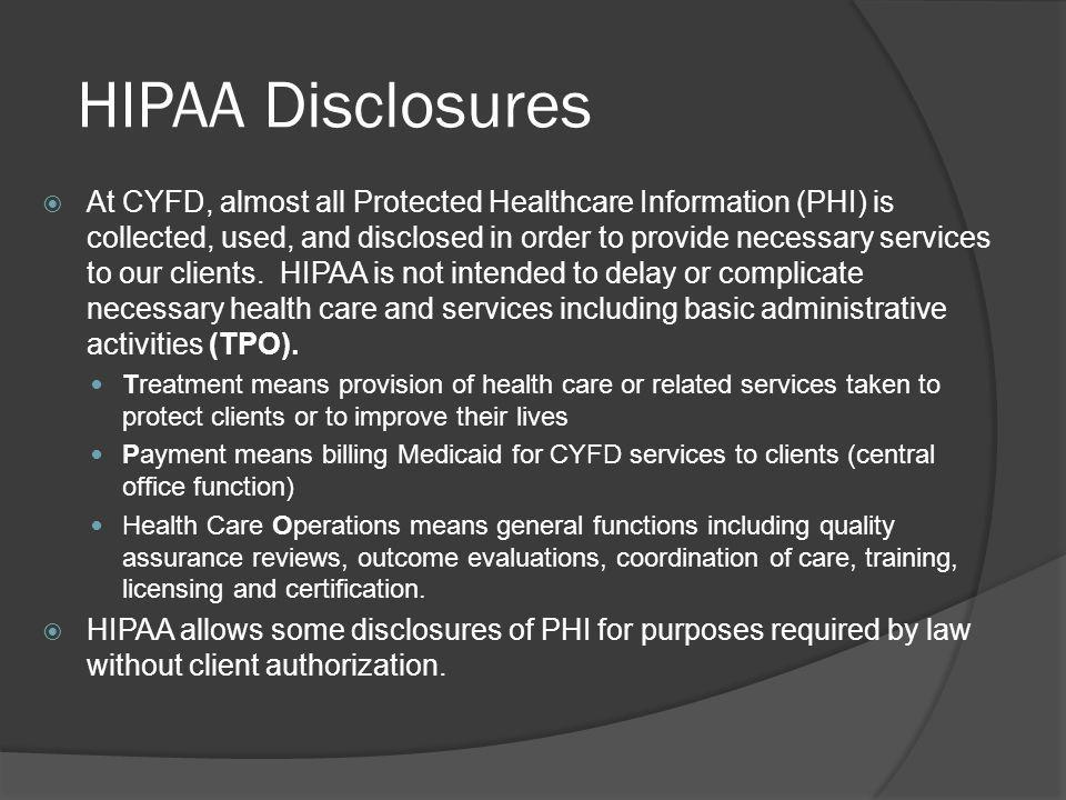 HIPAA Disclosures At CYFD, almost all Protected Healthcare Information (PHI) is collected, used, and disclosed in order to provide necessary services to our clients.