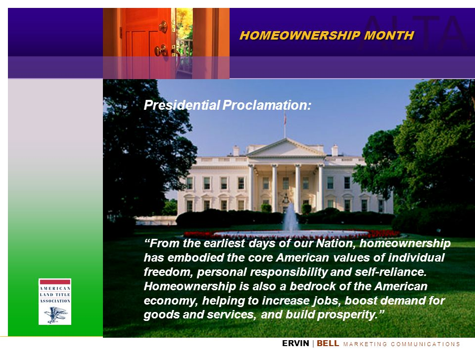ALTA ERVIN | BELL M A R K E T I N G C O M M U N I C A T I O N S HOMEOWNERSHIP MONTH Presidential Proclamation: From the earliest days of our Nation, h