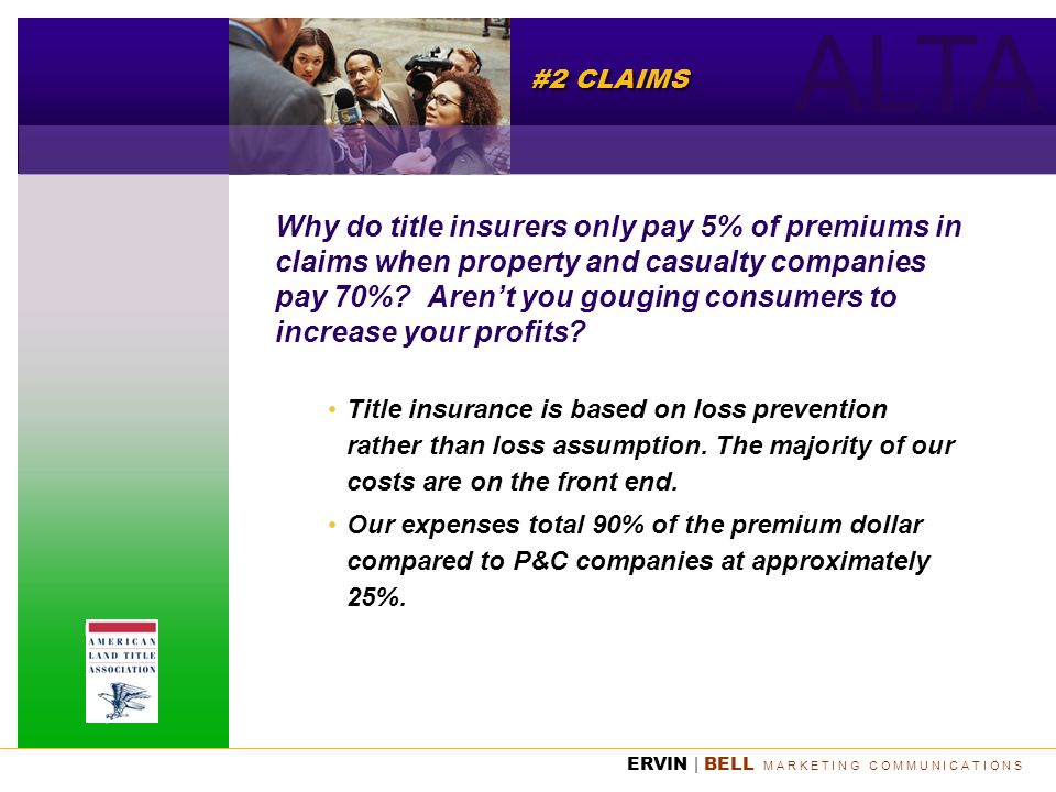 ALTA ERVIN | BELL M A R K E T I N G C O M M U N I C A T I O N S #2 CLAIMS Why do title insurers only pay 5% of premiums in claims when property and ca