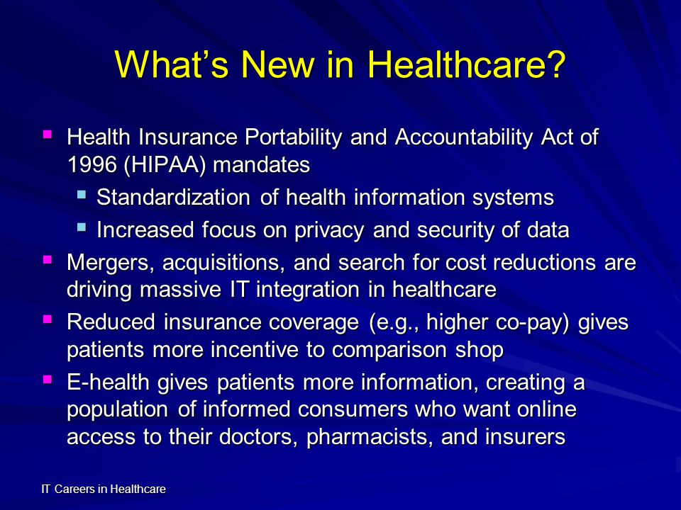 IT Careers in Healthcare Opportunities for IT Professionals IT professionals are essential for effective organizational computing, so organizational changes in healthcare point to new job opportunities, such as: IT professionals are essential for effective organizational computing, so organizational changes in healthcare point to new job opportunities, such as: Migrate Healthcare Transactions to the Internet Migrate Healthcare Transactions to the Internet Build and test new systems to link healthcare sectors, e.g., clinics, labs, pharmacies, and insurance Build and test new systems to link healthcare sectors, e.g., clinics, labs, pharmacies, and insurance Manage databases to store new forms of clinical data, e.g., digital images and electronic records Manage databases to store new forms of clinical data, e.g., digital images and electronic records Develop web systems to connect monitoring devices Develop web systems to connect monitoring devices Administer communication between patients and healthcare providers Administer communication between patients and healthcare providers Provide programming support for e-health projects Provide programming support for e-health projects