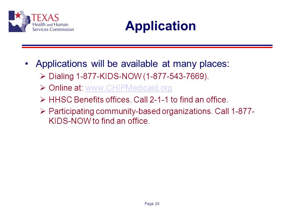 Page 20 Application Applications will be available at many places: Dialing 1-877-KIDS-NOW (1-877-543-7669). Online at: www.CHIPMedicaid.orgwww.CHIPMed
