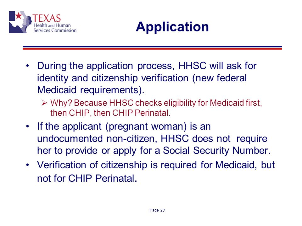 Page 23 Application During the application process, HHSC will ask for identity and citizenship verification (new federal Medicaid requirements). Why?