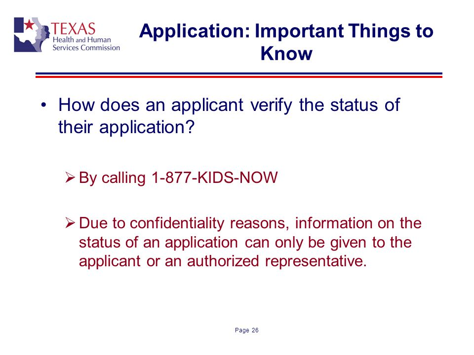 Page 26 Application: Important Things to Know How does an applicant verify the status of their application? By calling 1-877-KIDS-NOW Due to confident
