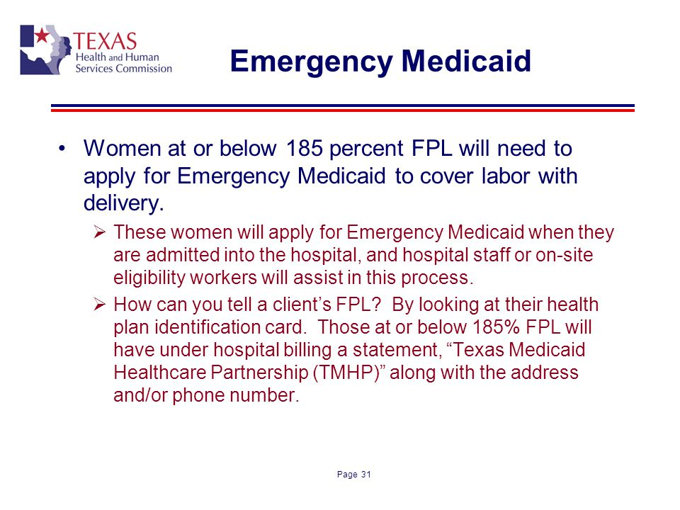 Page 31 Emergency Medicaid Women at or below 185 percent FPL will need to apply for Emergency Medicaid to cover labor with delivery. These women will