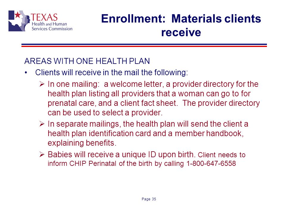 Page 35 Enrollment: Materials clients receive AREAS WITH ONE HEALTH PLAN Clients will receive in the mail the following: In one mailing: a welcome let
