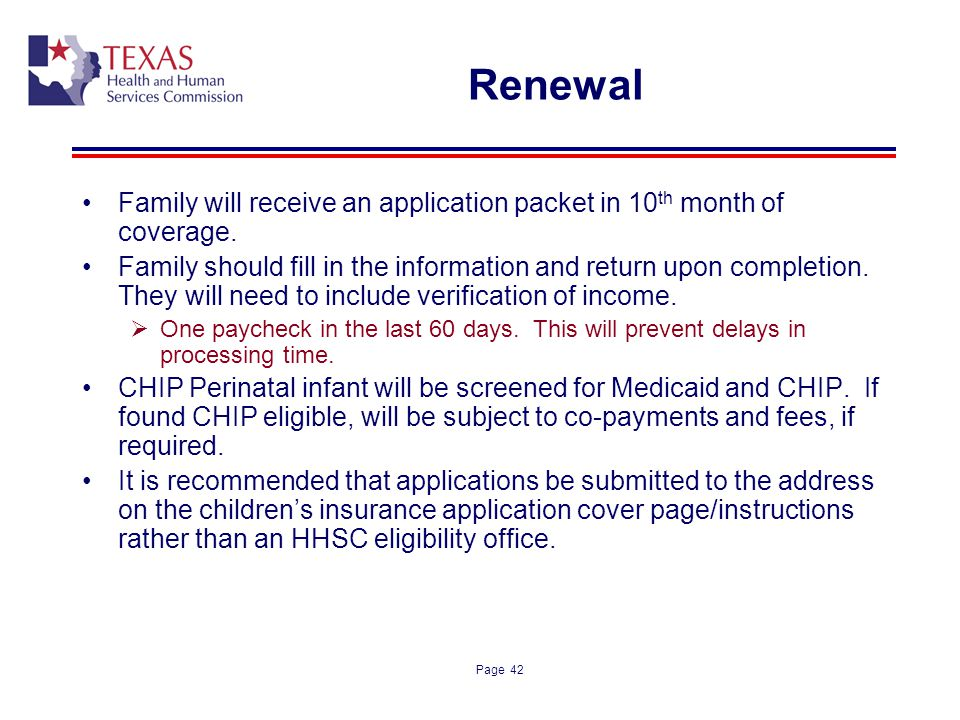 Page 42 Renewal Family will receive an application packet in 10 th month of coverage. Family should fill in the information and return upon completion