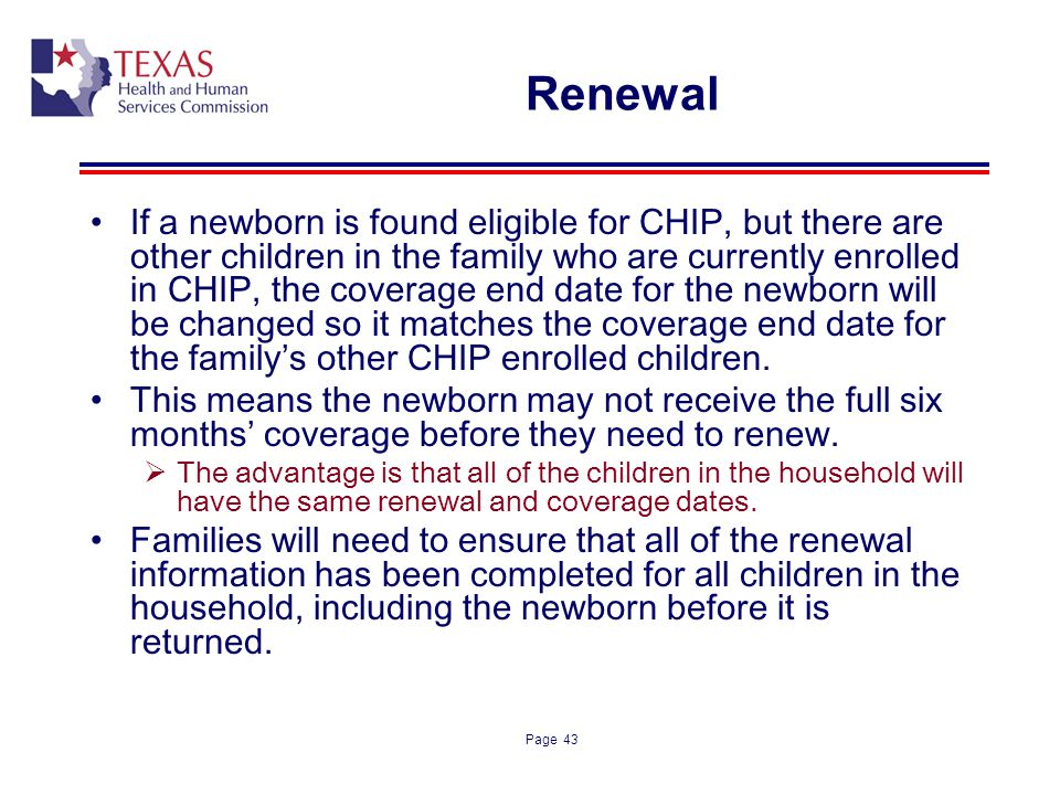 Page 43 Renewal If a newborn is found eligible for CHIP, but there are other children in the family who are currently enrolled in CHIP, the coverage e