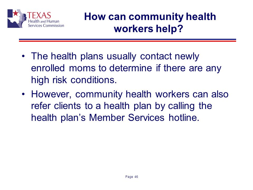 Page 46 How can community health workers help? The health plans usually contact newly enrolled moms to determine if there are any high risk conditions