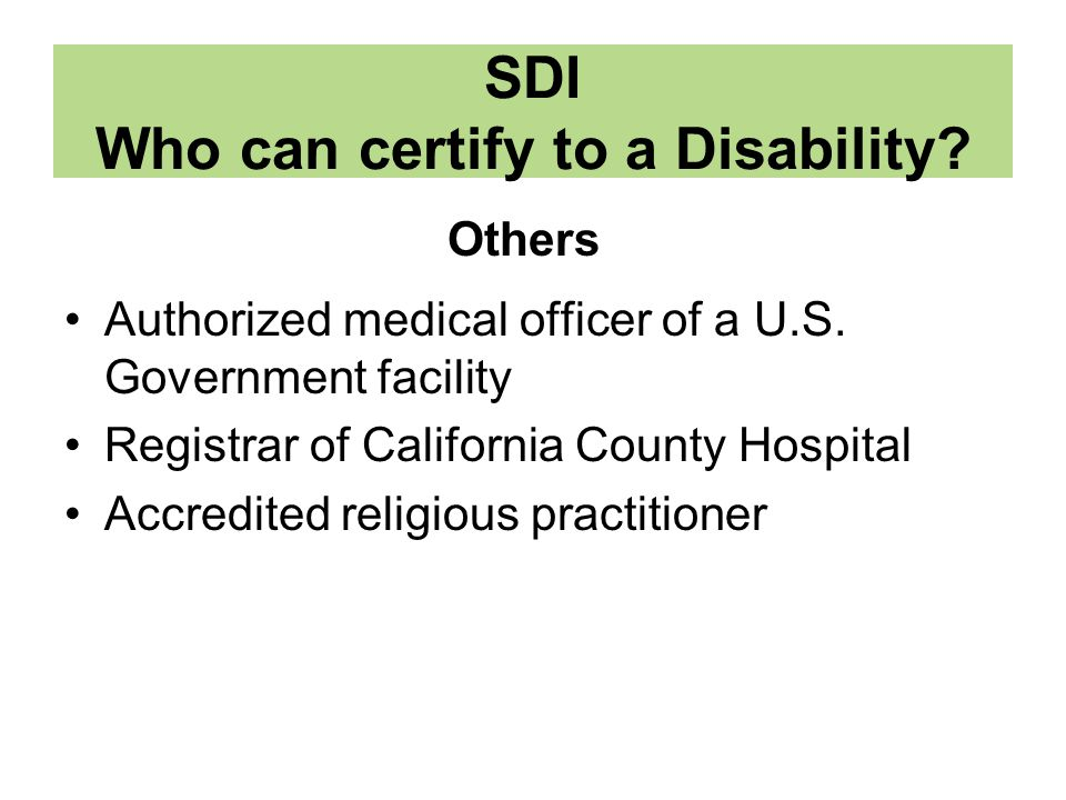 SDI Who can certify to a Disability? Authorized medical officer of a U.S. Government facility Registrar of California County Hospital Accredited relig
