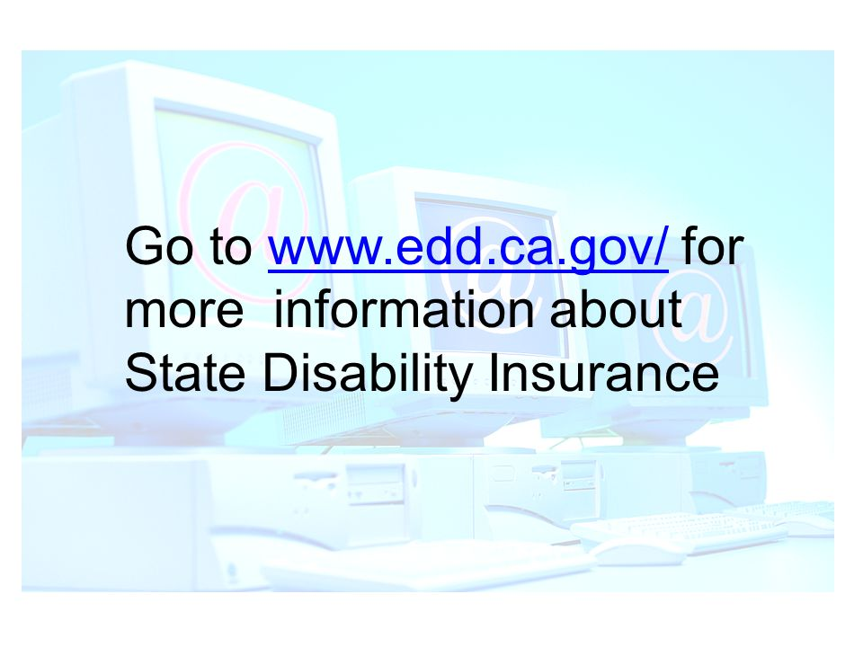 Go to www.edd.ca.gov/ for more information about State Disability Insurance