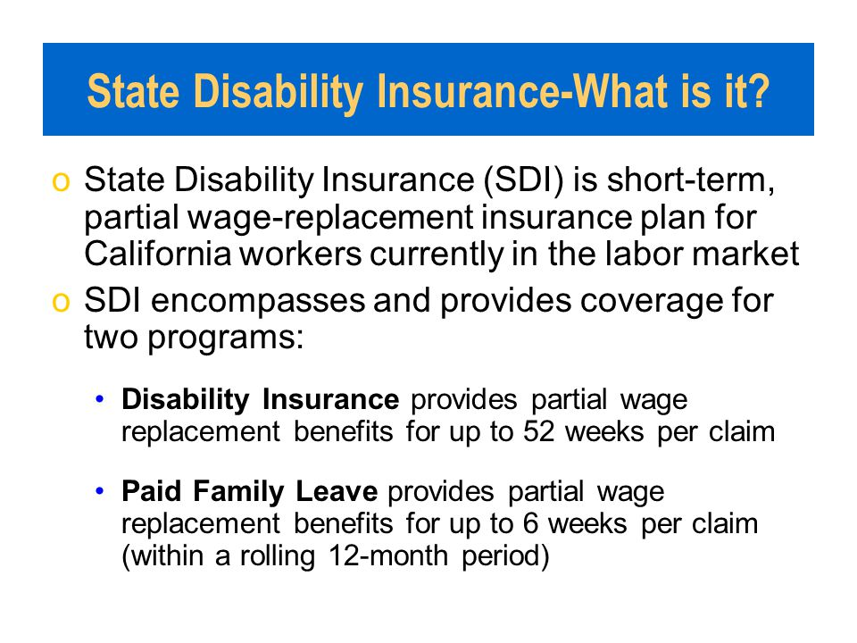 State Disability Insurance-What is it? oState Disability Insurance (SDI) is short-term, partial wage-replacement insurance plan for California workers