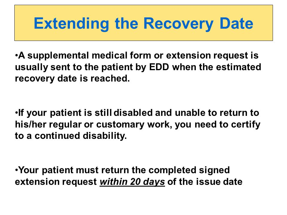 A supplemental medical form or extension request is usually sent to the patient by EDD when the estimated recovery date is reached. If your patient is