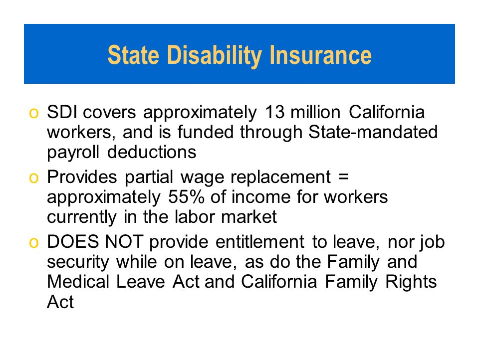 State Disability Insurance oSDI covers approximately 13 million California workers, and is funded through State-mandated payroll deductions oProvides
