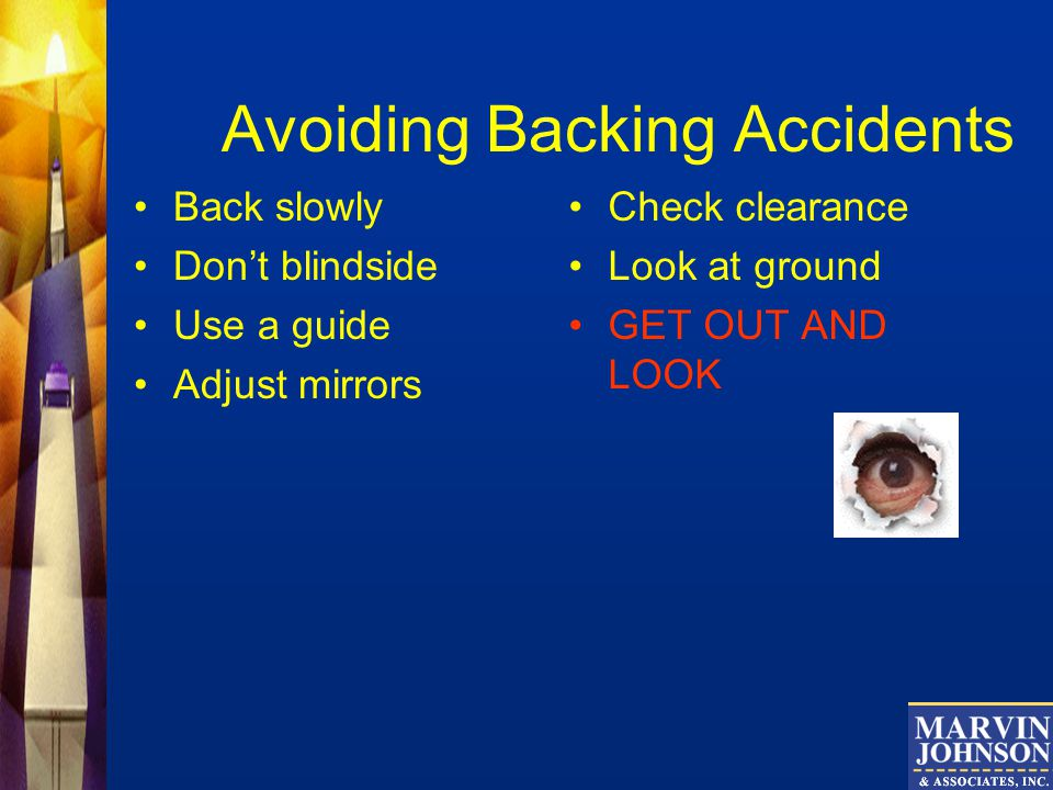 Avoiding Backing Accidents Back slowly Dont blindside Use a guide Adjust mirrors Check clearance Look at ground GET OUT AND LOOK